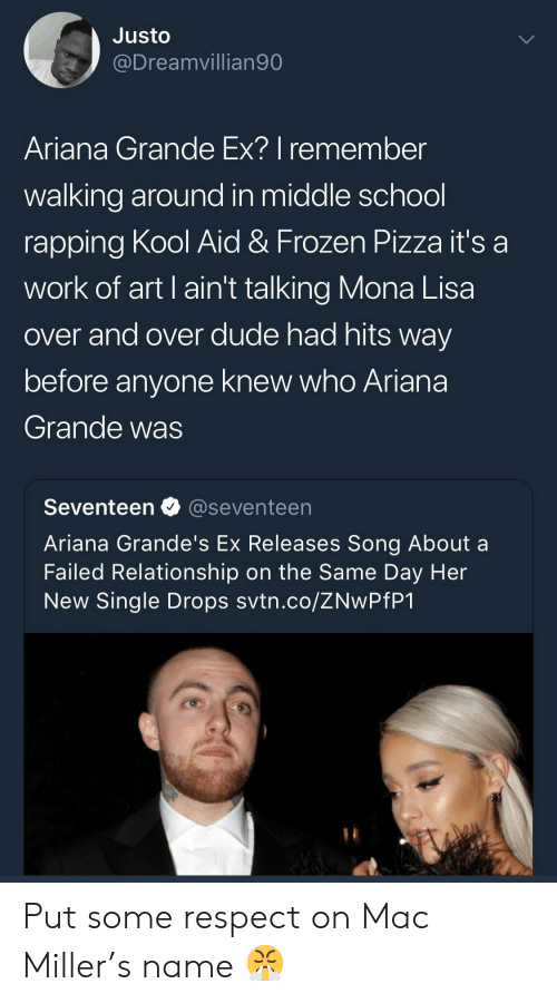 seventeen: Justo  @Dreamvillian90  Ariana Grande Ex? I remember  walking around in middle school  rapping Kool Aid & Frozen Pizza it's a  work of art I ain't talking Mona Lisa  over and over dude had hits way  before anyone knew who Ariana  Grande was  Seventeen @seventeen  Ariana Grande's Ex Releases Song About a  Failed Relationship on the Same Day Her  New Single Drops svtn.co/ZNwPfP1 Put some respect on Mac Miller's name 😤