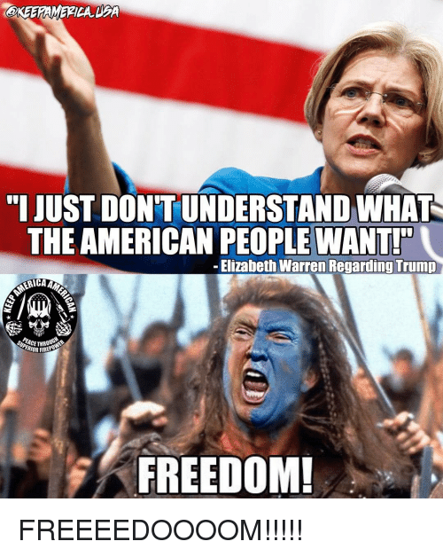 Elizabeth Warren, Memes, and 🤖: JUSTOONTUNDERSTANDWHAT  THE AMERICAN PEOPLE WANT!  Elizabeth Warren Regarding Trump  ERIORFIRE  FREEDOM! FREEEEDOOOOM!!!!!