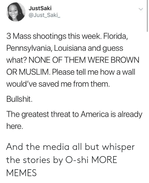 Pennsylvania: JustSaki  @Just_Saki  3 Mass shootings this week. Florida,  Pennsylvania, Louisiana and guess  what? NONE OF THEM WERE BROWN  OR MUSLIM. Please tell me how a wall  would've saved me from them  Bullshit.  The greatest threat to America is already  here And the media all but whisper the stories by O-shi MORE MEMES