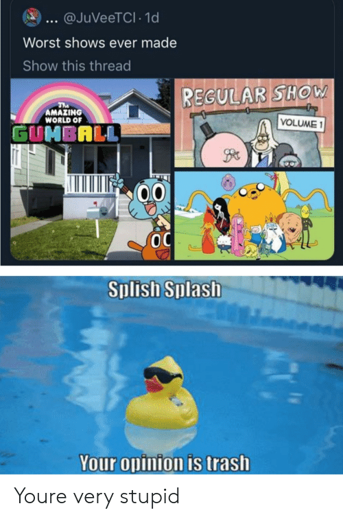 Trash, World, and Amazing: @JuVeeTCl 1d  Worst shows ever made  Show this thread  REGULAR SHOW  The  AMAZING  VOLUME 1  WORLD OF  GUNBALL  Splish Splash  Your opinion is trash Youre very stupid