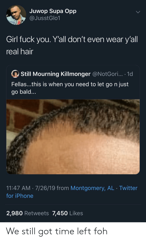mourning: Juwop Supa Opp  @JusstGlo1  Girl fuck you. Y'all don't even wear y'all  real hair  Still Mourning Killmonger @N otGori... .1d  Fellas...this is when you need to let go n just  go bald...  11:47 AM 7/26/19 from Montgomery, AL Twitter  for iPhone  2,980 Retweets 7,450 Likes We still got time left foh
