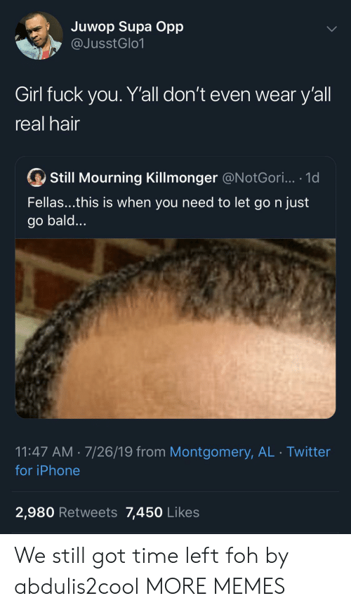 mourning: Juwop Supa Opp  @JusstGlo1  Girl fuck you. Y'all don't even wear y'all  real hair  Still Mourning Killmonger @N otGori... .1d  Fellas...this is when you need to let go n just  go bald...  11:47 AM 7/26/19 from Montgomery, AL Twitter  for iPhone  2,980 Retweets 7,450 Likes We still got time left foh by abdulis2cool MORE MEMES