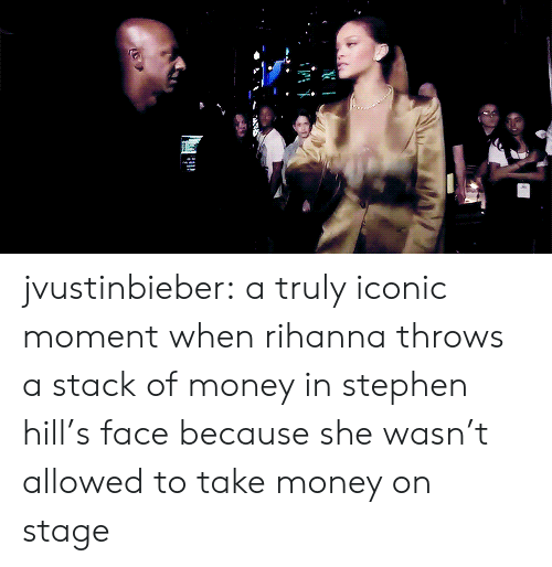 Rihanna: jvustinbieber: a truly iconic moment when rihanna throws a stack of money in stephen hill's face because she wasn't allowed to take money on stage