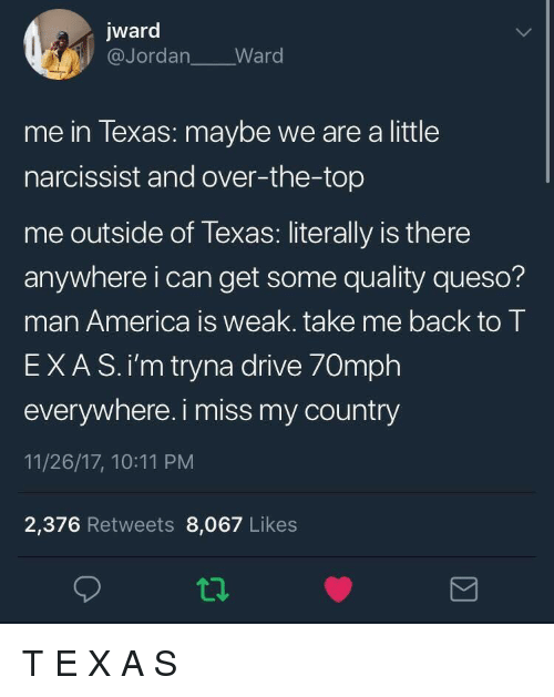 America, Queso, and Drive: jward  @Jordan Ward  me in lexas: maybe we are a little  narcissist and over-the-top  me outside of Texas: literally is there  anywhere i can get some quality queso?  man America is weak. take me back to T  EXAS.i'm tryna drive 70mph  everywhere. i miss my country  11/26/17, 10:11 PM  2,376 Retweets 8,067 Likes T E X A S