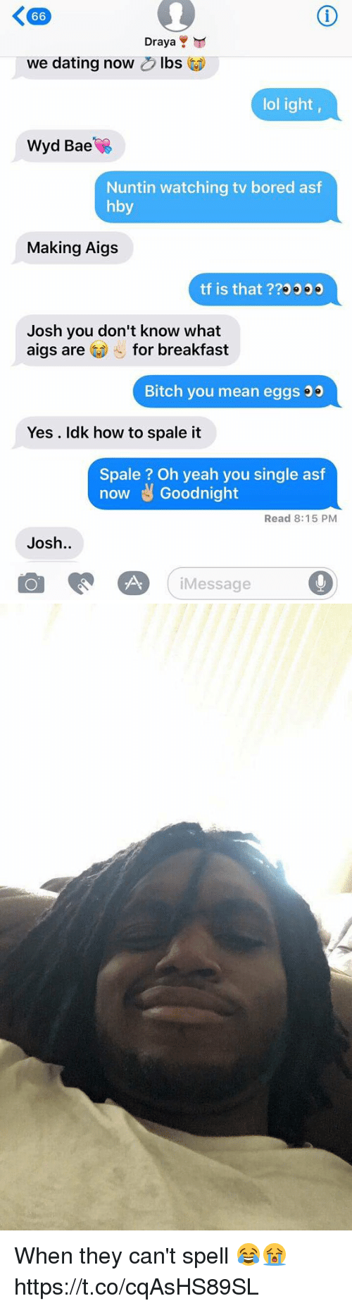 Joshing You: K 66  Draya  Y  we dating now  bs  lol ight,  Wyd Bae  Nuntin watching tv bored asf  hby  Making Aigs  tf is that ??o  Josh you don't know what  aigs are  for breakfast  Bitch you mean eggs  Yes Idk how to spale it  Spale Oh yeah you single asf  now t Goodnight  Read 8:15 PM  Josh  Message When they can't spell 😂😭 https://t.co/cqAsHS89SL