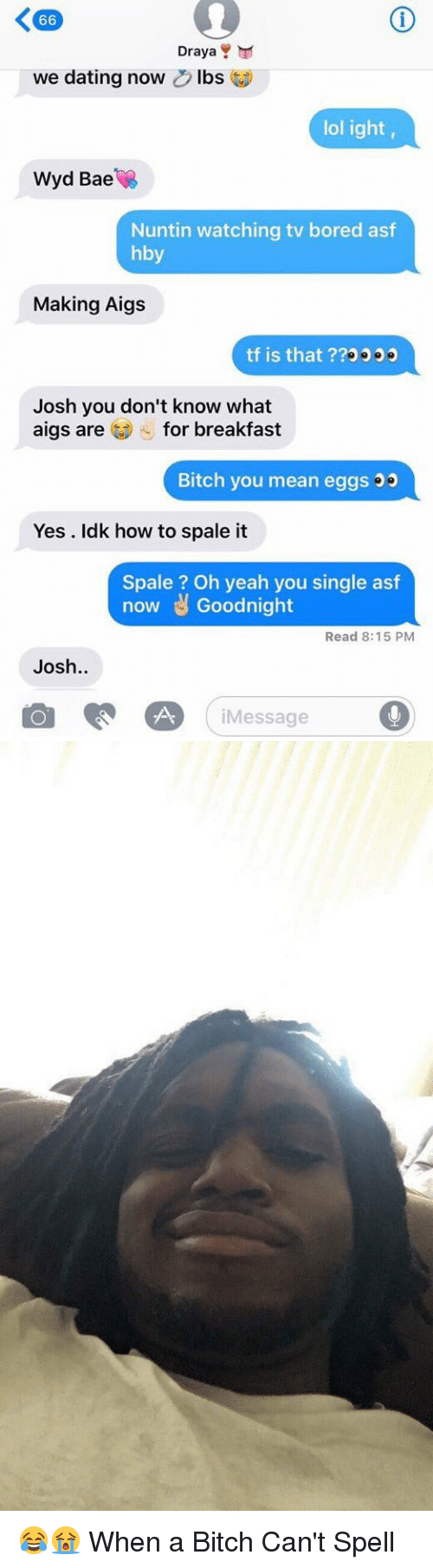 Joshing You: K 66  Draya  Y  we dating now  D lbs  lol ight,  Wyd Bae  Nuntin watching tv bored asf  hby  Making Aigs  tf is that  Josh you don't know what  aigs are for breakfast  Bitch you mean eggs  Yes Idk how to spale it  Spale Oh yeah you single asf  now Goodnight  Read 8:15 PM  Josh  Message 😂😭 When a Bitch Can't Spell