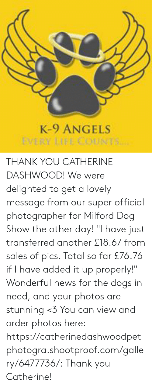 """Lovely Message: K-9 ANGELS  EVERY LIFE COUNTS.. THANK YOU CATHERINE DASHWOOD! We were delighted to get a lovely message from our super official photographer for Milford Dog Show the other day! """"I have just transferred another £18.67 from sales of pics.  Total so far £76.76 if I have added it up properly!"""" Wonderful news for the dogs in need, and your photos are stunning <3  You can view and order photos here: https://catherinedashwoodpetphotogra.shootproof.com/gallery/6477736/: Thank you Catherine!"""