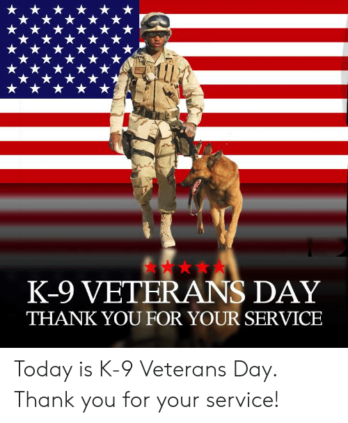 K 9 Veterans Day Thank You For Your Service Today Is K 9 Veterans Day Thank You For Your Service Meme On Awwmemes Com