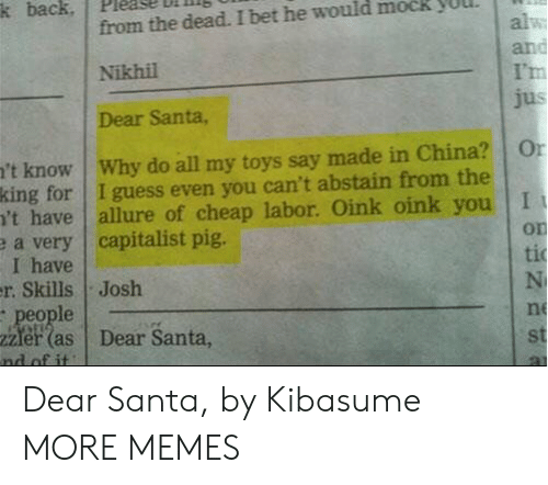 In China: k back  from the dead. I bet he would mock  alw  and  I'm  jus  Nikhil  Dear Santa,  't know Why do all my toys say made in China?  king for I guess even you can't abstain from the  't have  e a very capitalist pig.  I have  r. Skills Josh  people  2Zler (as  nd of it  Or  allure of cheap labor. Oink oink you I  on  ti  N  ne  Dear Santa,  st Dear Santa, by Kibasume MORE MEMES