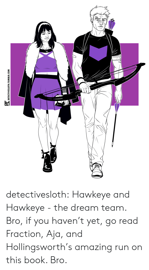 hawkeye: K.  DETECTIVESLOTH TUMBLR.COM detectivesloth: Hawkeye and Hawkeye - the dream team. Bro, if you haven't yet, go read Fraction, Aja, and Hollingsworth's amazing run on this book. Bro.