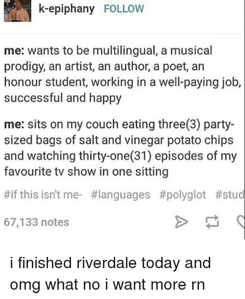 Potatoing: k-epiphany FOLLOW  me: wants to be multilingual, a musical  prodigy, an artist, an author, a poet, an  honour student, working in a well-paying job,  successful and happy  me: sits on my couch eating three(3) party-  sized bags of salt and vinegar potato chips  and watching thirty-one(31) episodes of my  favourite tv show in one sitting  #if this isn't me- #languages #polyglot #stud  67,133 notes i finished riverdale today and omg what no i want more rn