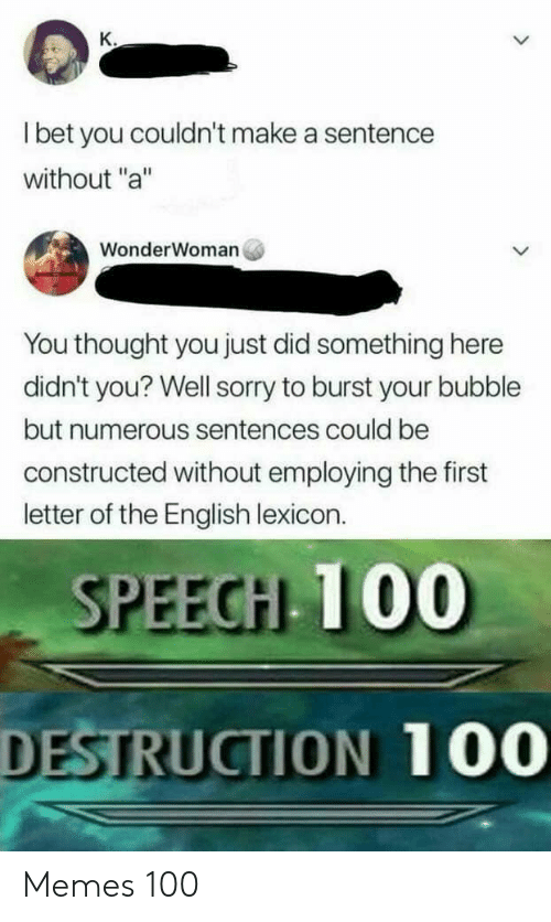 """I Bet, Memes, and Sorry: K.  I bet you couldn't make a sentence  without """"a""""  WonderWoman  You thought you just did something here  didn't you? Well sorry to burst your bubble  but numerous sentences could be  constructed without employing the first  letter of the English lexicon.  SPEECH 100  DESTRUCTION 100 Memes 100"""