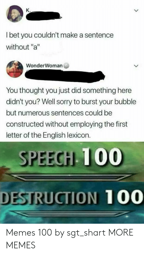 """Dank, I Bet, and Memes: K.  I bet you couldn't make a sentence  without """"a""""  WonderWoman  You thought you just did something here  didn't you? Well sorry to burst your bubble  but numerous sentences could be  constructed without employing the first  letter of the English lexicon.  SPEECH 100  DESTRUCTION 100 Memes 100 by sgt_shart MORE MEMES"""
