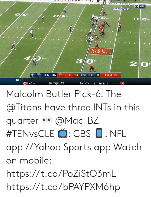 butler: K IC K OF  NFL  1ST&10  30-  20-  CLE 13 4TH 3:11 11  TEN 36  1ST & 10  NFL  16  KC  40  JAX  26 4TH 1:12  1st & 10 Malcolm Butler Pick-6!  The @Titans have three INTs in this quarter 👀 @Mac_BZ #TENvsCLE  📺: CBS 📱: NFL app // Yahoo Sports app  Watch on mobile: https://t.co/PoZiStO3mL https://t.co/bPAYPXM6hp