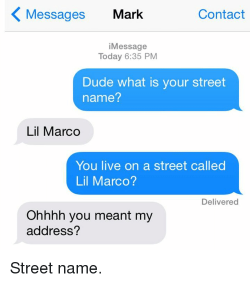 Lil Marco: K Messages Mark  Contact  i Message  Today 6:35 PM  Dude what is your street  name?  Lil Marco  You live on a street called  Lil Marco?  Delivered  Ohhhh you meant my  address? Street name.