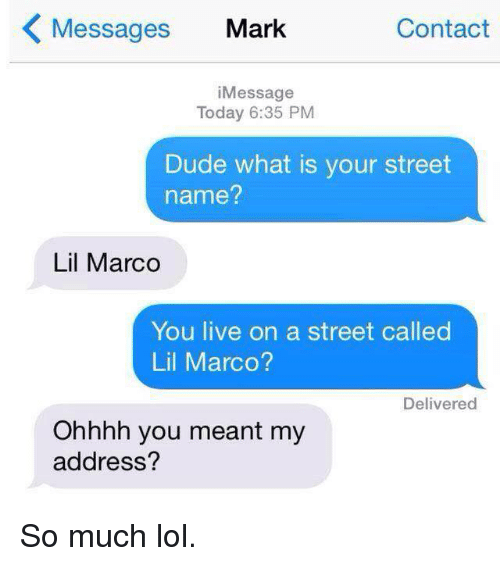 Lil Marco: K Messages Mark  Contact  i Message  Today 6:35 PM  Dude what is your street  name?  Lil Marco  You live on a street called  Lil Marco?  Delivered  Ohhhh you meant my  address? So much lol.