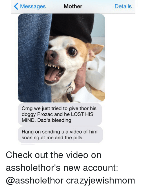 Dad, Omg, and Videos: K Messages  Mother  Omg we just tried to give thor his  doggy Prozac and he LOST HIS  MIND. Dad's bleeding  Hang on sending u a video of him  snarling at me and the pills.  Details Check out the video on assholethor's new account: @assholethor crazyjewishmom