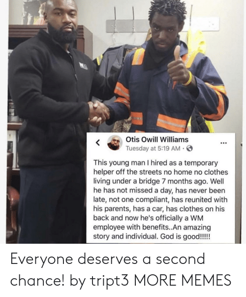 Clothes, Dank, and Memes: K Otis Owill Williams  Tuesday at 5:19 AM .S  This young man I hired as a temporary  helper off the streets no home no clothes  living under a bridge 7 months ago. Well  he has not missed a day, has never been  late, not one compliant, has reunited with  his parents, has a car, has clothes on his  back and now he's officially a WM  employee with benefits..An amazing Everyone deserves a second chance! by tript3 MORE MEMES