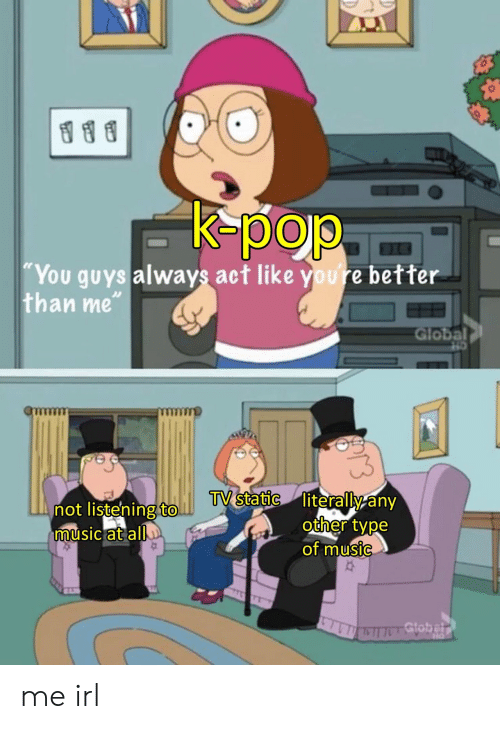 """Not Listening: K-pop  """"You guys always act like youre better  than me""""  Global  TV static literally any  other type  of music  not listening to.  music at all  Gtobelr me irl"""