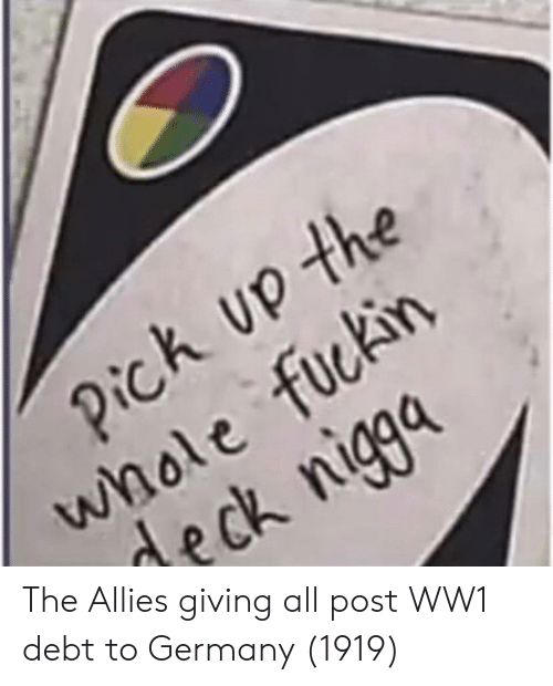 ww1: k up the  whole fuckirn  deck niga The Allies giving all post WW1 debt to Germany (1919)