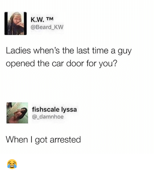 Beard, Dank, and Time: K.W. TM  @Beard KW  Ladies when's the last time a guy  opened the car door for you?  fishscale lyssa  @_damnhoe  When I got arrested 😂