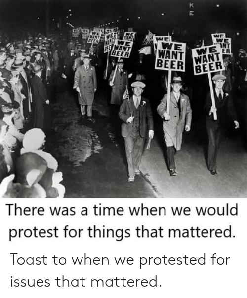 Protest: K  WAN  BEER  WE  INT  WE ER  WE  WANT  BEER  SEE WANT  BEER  WANT  BEER  There was a time when we would  protest for things that mattered. Toast to when we protested for issues that mattered.
