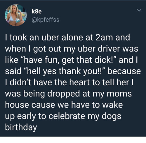 """Being Alone, Birthday, and Moms: k8e  @kpfeffss  I took an uber alone at 2am and  when I got out my uber driver was  like """"have fun, get that dick!"""" and l  said """"hell yes thank you!!"""" because  I didn't have the heart to tell her l  was being dropped at my moms  house cause we have to wake  up early to celebrate my dog:s  birthday"""