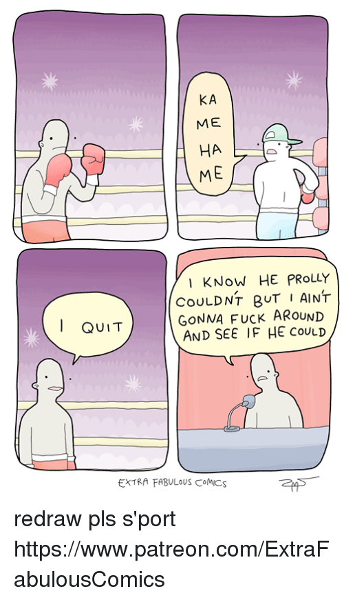 Extrafabulouscomics: KA  ME  ME  I KNoW HE PRoLLY  CoULDNT gUT I AINT  GONNA FUCK ARoUND  AND SEE IF HE CouLD  QUIT  EXTRA FABULOUS CoMICS redraw pls s'port https://www.patreon.com/ExtraFabulousComics