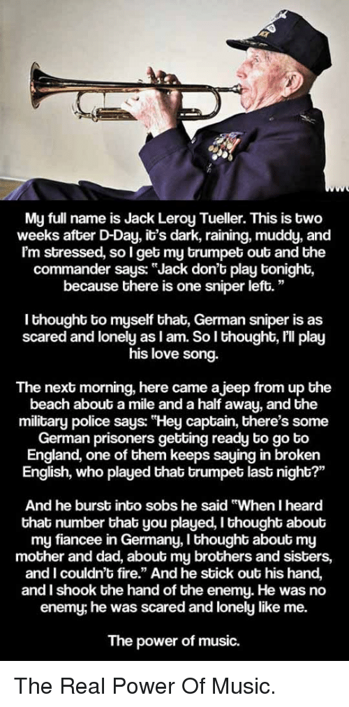 "Muddy: ka  My full name is Jack Leroy Tueller. This is two  weeks after D-Day, it's dark, raining, muddy, and  Im stressed, so I get my trumpet out and the  commander says: ""Jack don't play tonight,  because there is one sniper left.""  I thought to myself that, German sniper is as  scared and lonely as l am. So l thought, lll play  his love song.  The next morning, here came ajeep from up the  beach about a mile and a half away, and the  military police says: ""Hey captain, there's some  German prisoners getting ready to go to  England, one of them keeps saying in broken  English, who played that trumpet last night?'""  And he burst into sobs he said ""When I heard  that number that you played, I thought about  my fiancee in Germany, I thought about my  mother and dad, about my brothers and sisters,  and I couldn't fire."" And he stick out his hand,  and I shook the hand of the enemy. He was no  enemy; he was scared and lonely like me.  The power of music. <p>The Real Power Of Music.</p>"