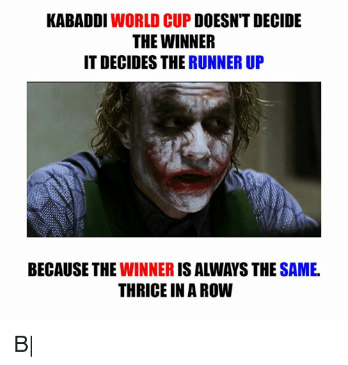 kabaddi: KABADDI  WORLD CUP  DOESN'T DECIDE  THE WINNER  IT DECIDES THE RUNNER UP  BECAUSE THE  IS ALWAYS THE  SAME.  WINNER  THRICE IN A ROW B|