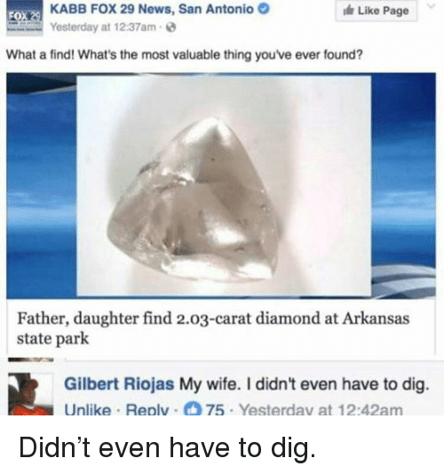 carat: KABB FOX 29 News, San Antonio  Yesterday at 12:37am  Like Page  FO  What a find! What's the most valuable thing you've ever found?  Father, daughter find 2.03-carat diamond at Arkansas  state park  Gilbert Riojas My wife. I didn't even have to dig.  Unlike Replv 75 Yesterday at 12:42am <p>Didn't even have to dig.</p>
