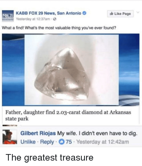 carat: KABB FOX 29 News, San Antonio  Yesterday at 12:37am-  Like Page  What a find! What's the most valuable thing you've ever found?  Father, daughter find 2.03-carat diamond at Arkansas  state park  Gilbert Riojas My wife. I didn't even have to dig.  Unlike Reply75 Yesterday at 12:42am <p>The greatest treasure</p>