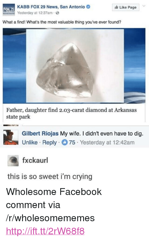 "carat: KABB FOX 29 News, San Antonio  Yesterday at 12:37am  Like Page  FOX  What a find! What's the most valuable thing youve ever found?  Father, daughter find 2.03-carat diamond at Arkansas  state park  Gilbert Riojas My wife. I didn't even have to dig.  Unlike Reply75 Yesterday at 12:42am  fxckaurl  this is so sweet i'm crying <p>Wholesome Facebook comment via /r/wholesomememes <a href=""http://ift.tt/2rW68f8"">http://ift.tt/2rW68f8</a></p>"