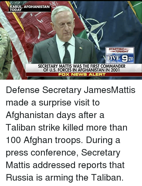 taliban: KABUL, AFGHANISTAN  STARTING  TONIGHT  SECRETARY MATTIS WAS THE FIRST COMMANDER  OF U.S. FORCES IN AFGHANISTAN IN 2001  FOX NEWS ALERT Defense Secretary JamesMattis made a surprise visit to Afghanistan days after a Taliban strike killed more than 100 Afghan troops. During a press conference, Secretary Mattis addressed reports that Russia is arming the Taliban.
