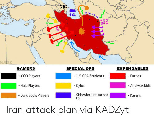 players: KADZ  EXPENDABLES  GAMERS  SPECIAL OPS  - COD Players  - 1.5 GPA Students  - Furries  - Halo Players  - Kyles  - Anti-vax kids  - Dark Souls Players  Kids who just turned  18  - Karens Iran attack plan via KADZyt