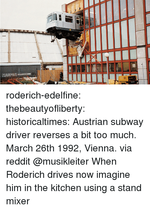 vienna: KAEFER ISCUERTECHNIK roderich-edelfine:  thebeautyofliberty: historicaltimes:  Austrian subway driver reverses a bit too much. March 26th 1992, Vienna. via reddit  @musikleiter When Roderich drives   now imagine him in the kitchen using a stand mixer