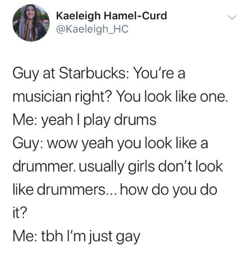 Drummers: Kaeleigh Hamel-Curd  @Kaeleigh_HC  Guy at Starbucks: You're a  musician right? You look like one.  Me: yeahl play drums  Guy: wow yeah you look like a  drummer. usually girls don't look  like drummers...how do you do  it?  Me: tbh I'm just gay