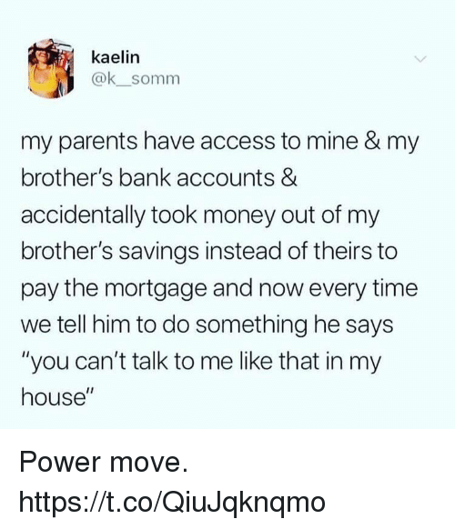 """Funny, Money, and My House: kaelin  @ksomm  my parents have access to mine & my  brother's bank accounts &  accidentally took money out of my  brother's savings instead of theirs to  pay the mortgage and now every time  we tell him to do something he says  """"you can't talk to me like that in my  house"""" Power move. https://t.co/QiuJqknqmo"""