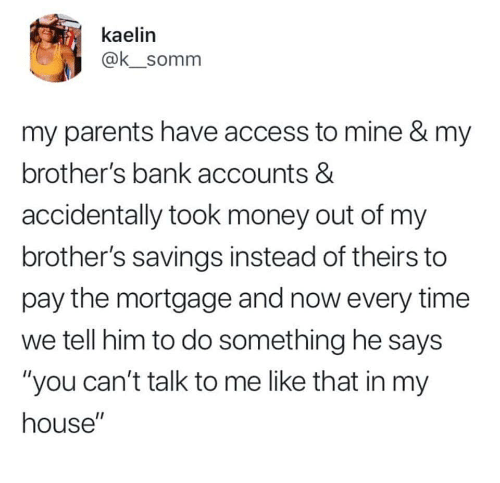 """Money, My House, and Parents: kaelin  @ksomm  my parents have access to mine & my  brother's bank accounts &  accidentally took money out of my  brother's savings instead of theirs to  pay the mortgage and now every time  we tell him to do something he says  """"you can't talk to me like that in my  house"""""""