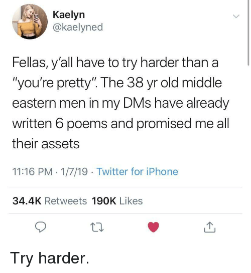 """Try Harder: Kaelyn  .İ)) @kaelyned  Fellas, y'all have to try harder than a  """"you're pretty"""" The 38 yr old middle  eastern men in my DMs have already  written 6 poems and promised me all  their assets  11:16 PM 1/7/19 Twitter for iPhone  34.4K Retweets 190K Likes  12 Try harder."""