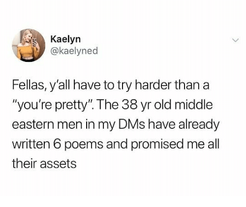 """Try Harder: Kaelyn  @kaelyned  Fellas, y'all have to try harder than a  """"you're pretty"""". The 38 yr old middle  eastern men in my DMs have already  written 6 poems and promised me all  their assets"""