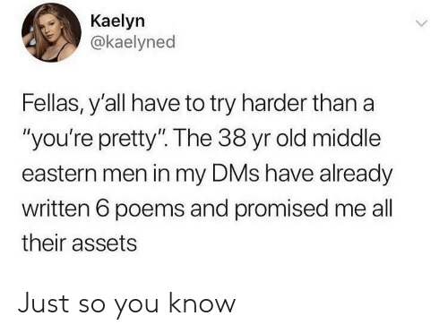"youre pretty: Kaelyn  @kaelyned  Fellas, y'all have to try harder than a  ""you're pretty"". The 38 yr old middle  eastern men in my DMs have already  written 6 poems and promised me all  their assets Just so you know"