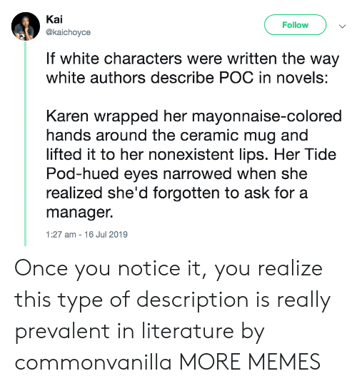 literature: Kai  Follow  @kaichoyce  If white characters were written the way  white authors describe POC in novels:  Karen wrapped her mayonnaise-colored  hands around the ceramic mug and  lifted it to her nonexistent lips. Her Tide  Pod-hued eyes narrowed when she  realized she'd forgotten to ask for a  manager.  1:27 am 16 Jul 2019 Once you notice it, you realize this type of description is really prevalent in literature by commonvanilla MORE MEMES