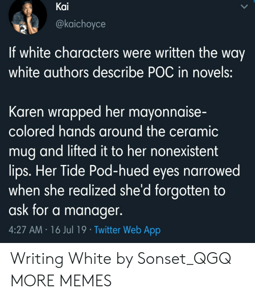 Lifted: Kai  @kaichoyce  If white characters were written the way  white authors describe POC in novels:  Karen wrapped her mayonnaise-  colored hands around the ceramic  mug and lifted it to her nonexistent  lips. Her Tide Pod-hued eyes narrowed  when she realized she'd forgotten to  ask for a manager.  4:27 AM 16 Jul 19 Twitter Web App Writing White by Sonset_QGQ MORE MEMES