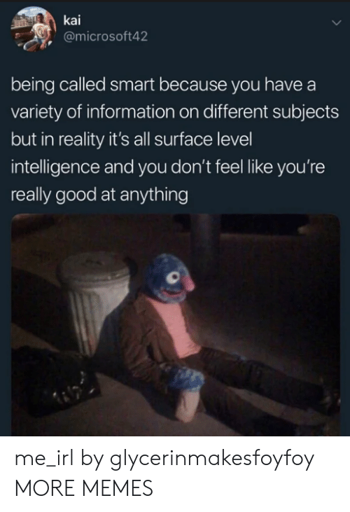 Dank, Memes, and Target: kai  @microsoft42  being called smart because you have a  variety of information on different subjects  but in reality it's all surface level  intelligence and you don't feel like you're  really good at anything me_irl by glycerinmakesfoyfoy MORE MEMES
