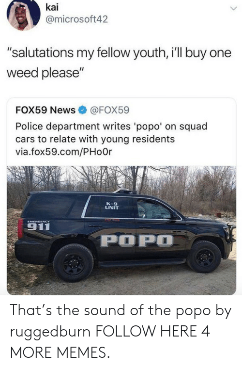 """Cars, Dank, and Memes: kai  @microsoft42  """"salutations my fellow youth, i'll buy one  weed please""""  FOX59 News  @FOX59  Police department writes 'popo' on squad  cars to relate with young residents  via.fox59.com/PHoOr  K-9  UNIT  EMERGENCY  911  POPO That's the sound of the popo by ruggedburn FOLLOW HERE 4 MORE MEMES."""