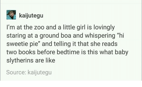 """Hi Sweetie: kaijutegu  I'm at the zoo and a little girl is lovingly  staring at a ground boa and whispering """"hi  sweetie pie"""" and telling it that she reads  two books before bedtime is this what baby  slytherins are like  Source: kaijutegu"""