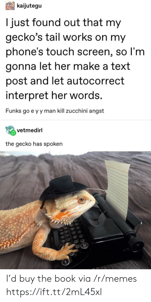 Autocorrect, Memes, and Book: kaijutegu  Tjust found out that my  gecko's tail works on my  phone's touch screen, so I'm  gonna let her make a text  post and let autocorrect  interpret her words.  Funks go e y y man kill zucchini angst  vetmedirl  the gecko has spoken I'd buy the book via /r/memes https://ift.tt/2mL45xl