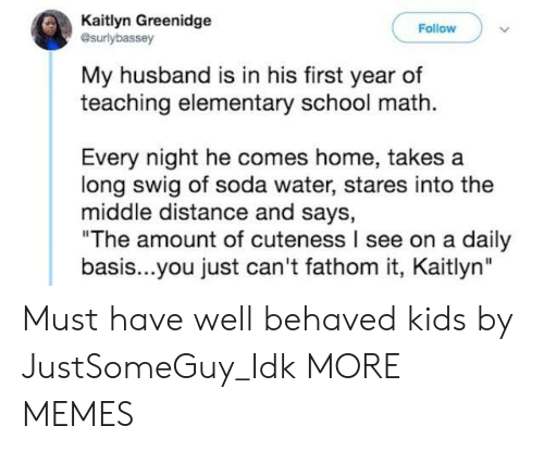 """Dank, Memes, and School: Kaitlyn Greenidge  esurlybassey  Follow  My husband is in his first year of  teaching elementary school math  Every night he comes home, takes a  long swig of soda water, stares into the  middle distance and says,  """"The amount of cuteness I see on a daily  basis...you just can't fathom it, Kaitlyn"""" Must have well behaved kids by JustSomeGuy_Idk MORE MEMES"""