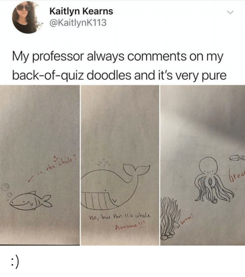 Wow, Quiz, and Awesome: Kaitlyn Kearns  @KaitlynK113  My professor always comments on my  back-of-quiz doodles and it's very pure  is rles whale?  brea  no, but his is a whale  Awesome  wow! :)